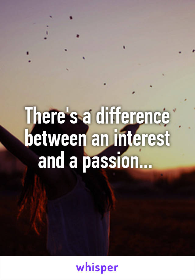 There's a difference between an interest and a passion...
