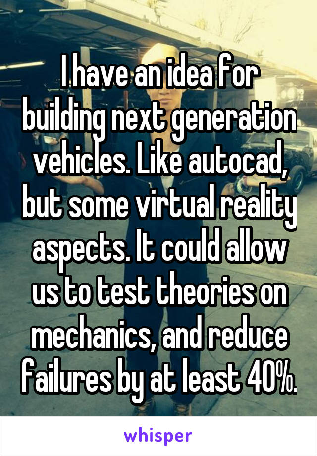 I have an idea for building next generation vehicles. Like autocad, but some virtual reality aspects. It could allow us to test theories on mechanics, and reduce failures by at least 40%.