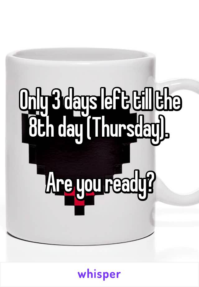 Only 3 days left till the 8th day (Thursday).   Are you ready?