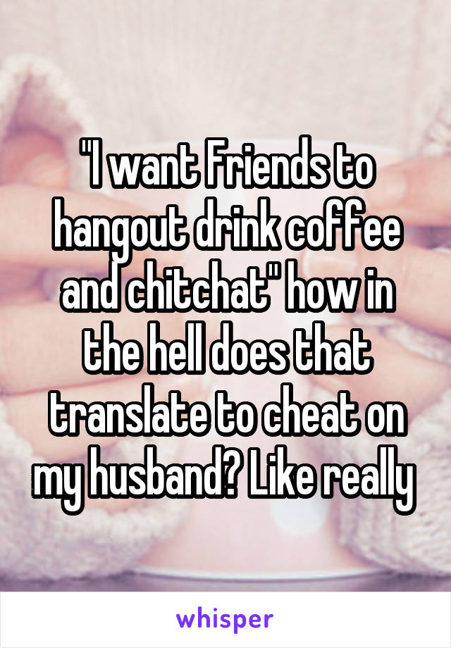 """I want Friends to hangout drink coffee and chitchat"" how in the hell does that translate to cheat on my husband? Like really"