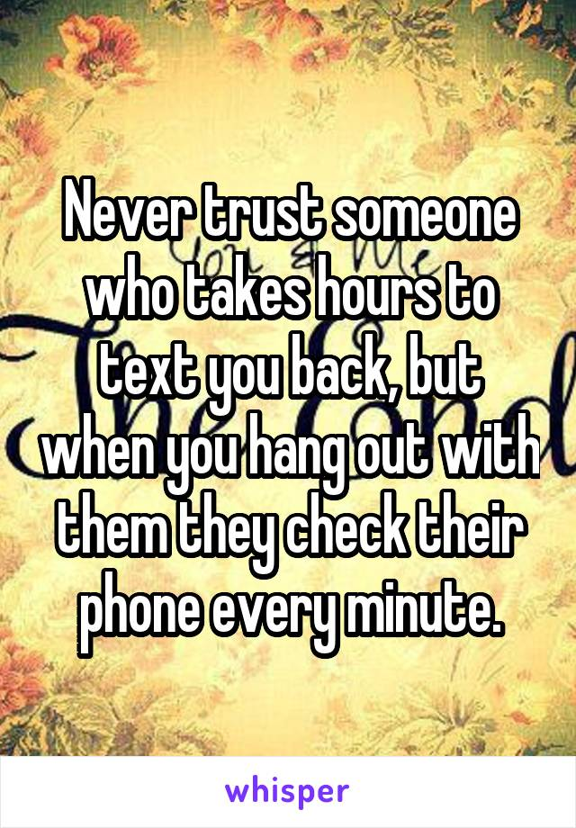 Never trust someone who takes hours to text you back, but when you hang out with them they check their phone every minute.