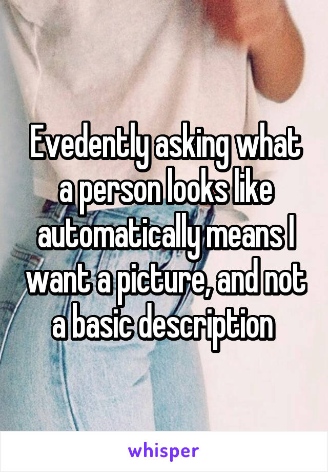 Evedently asking what a person looks like automatically means I want a picture, and not a basic description