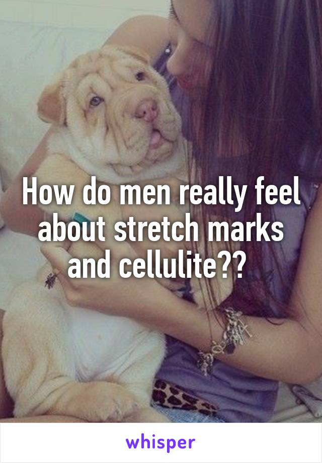 How do men really feel about stretch marks and cellulite??