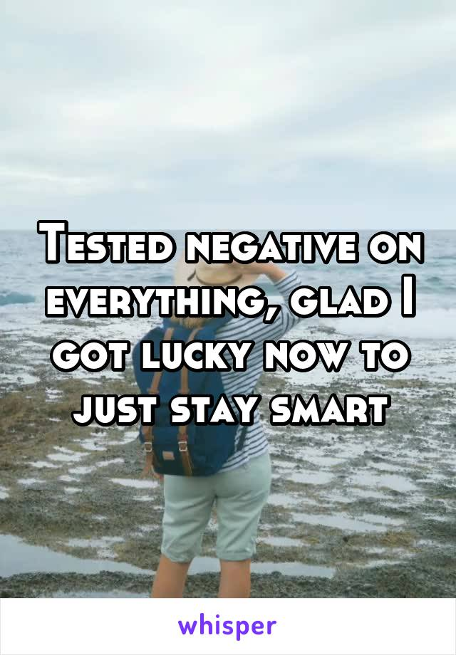 Tested negative on everything, glad I got lucky now to just stay smart