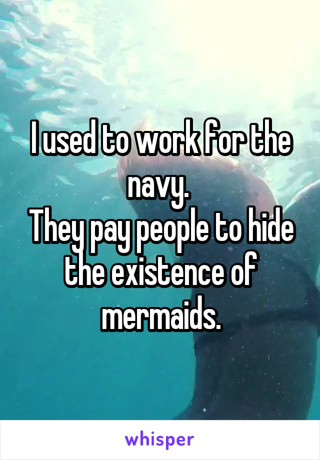 I used to work for the navy.  They pay people to hide the existence of mermaids.