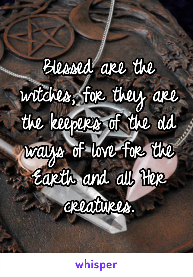 Blessed are the witches, for they are the keepers of the old ways of love for the Earth and all Her creatures.