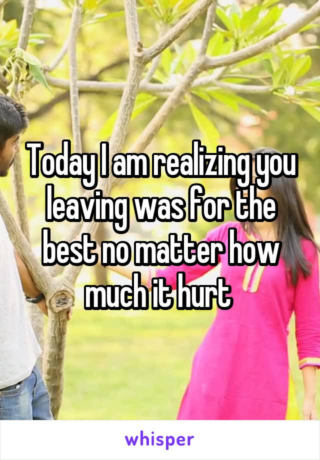 Today I am realizing you leaving was for the best no matter how much it hurt