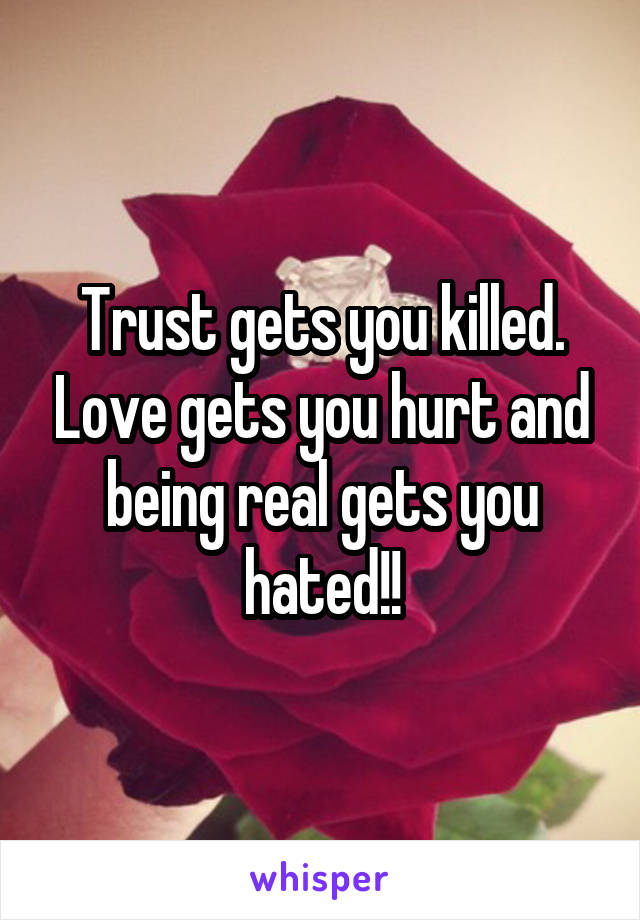 Trust gets you killed. Love gets you hurt and being real gets you hated!!