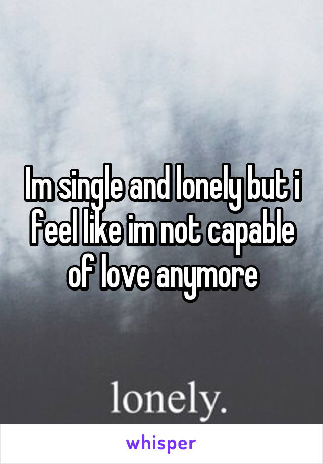 Im single and lonely but i feel like im not capable of love anymore