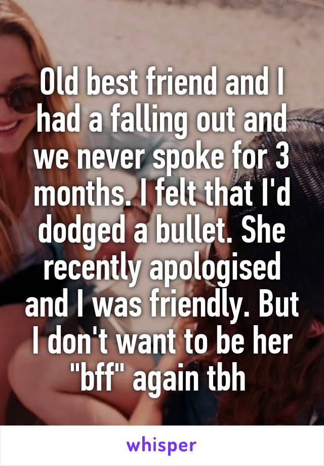 "Old best friend and I had a falling out and we never spoke for 3 months. I felt that I'd dodged a bullet. She recently apologised and I was friendly. But I don't want to be her ""bff"" again tbh"