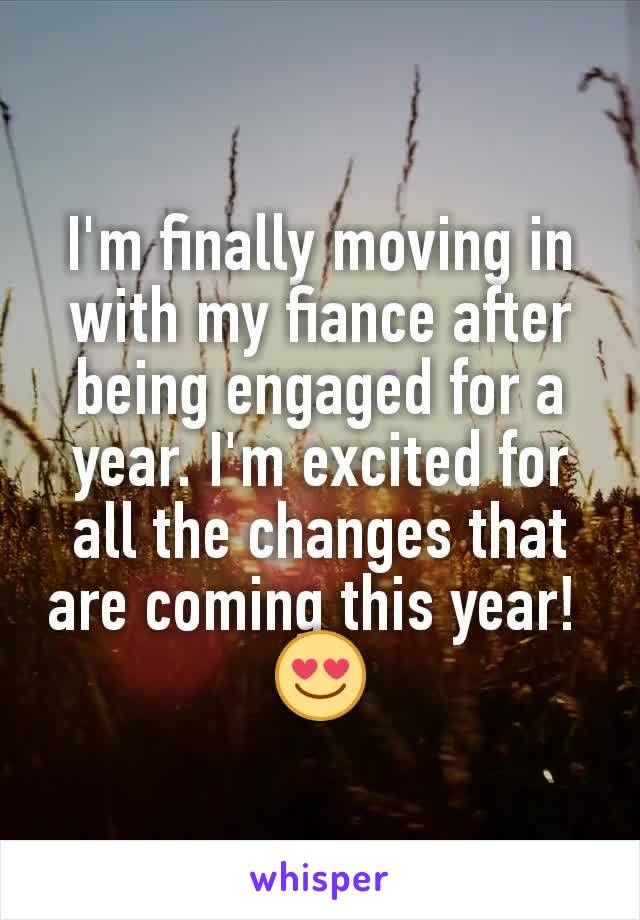 I'm finally moving in with my fiance after being engaged for a year. I'm excited for all the changes that are coming this year!  😍