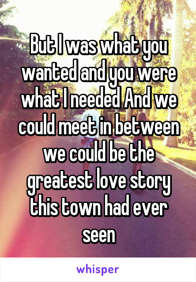 But I was what you wanted and you were what I needed And we could meet in between we could be the greatest love story this town had ever seen