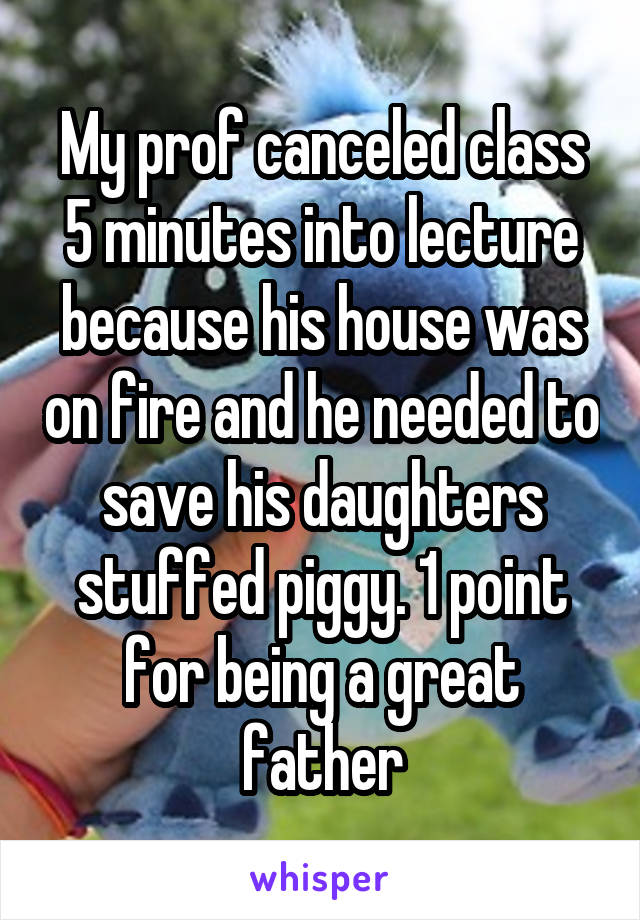 My prof canceled class 5 minutes into lecture because his house was on fire and he needed to save his daughters stuffed piggy. 1 point for being a great father