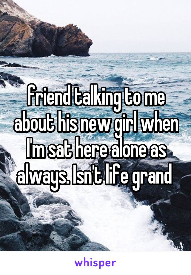 friend talking to me about his new girl when I'm sat here alone as always. Isn't life grand