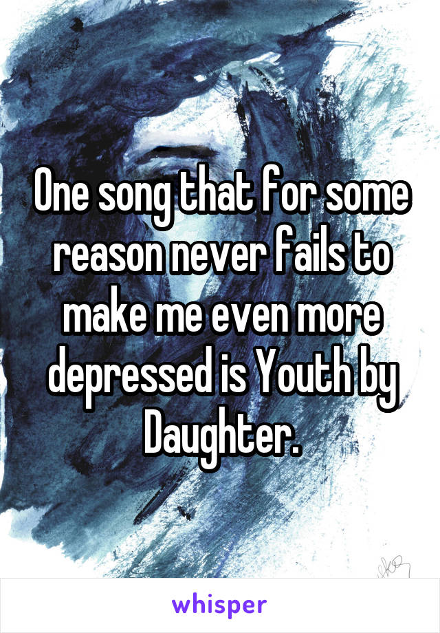 One song that for some reason never fails to make me even more depressed is Youth by Daughter.