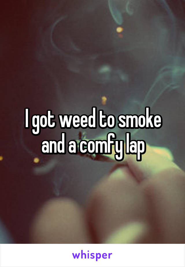 I got weed to smoke and a comfy lap
