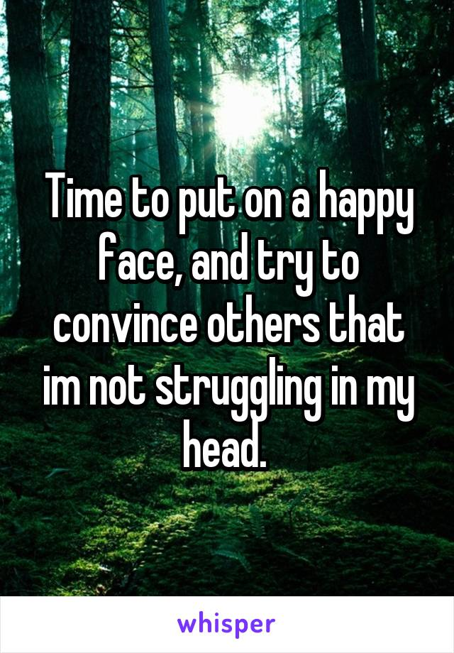 Time to put on a happy face, and try to convince others that im not struggling in my head.