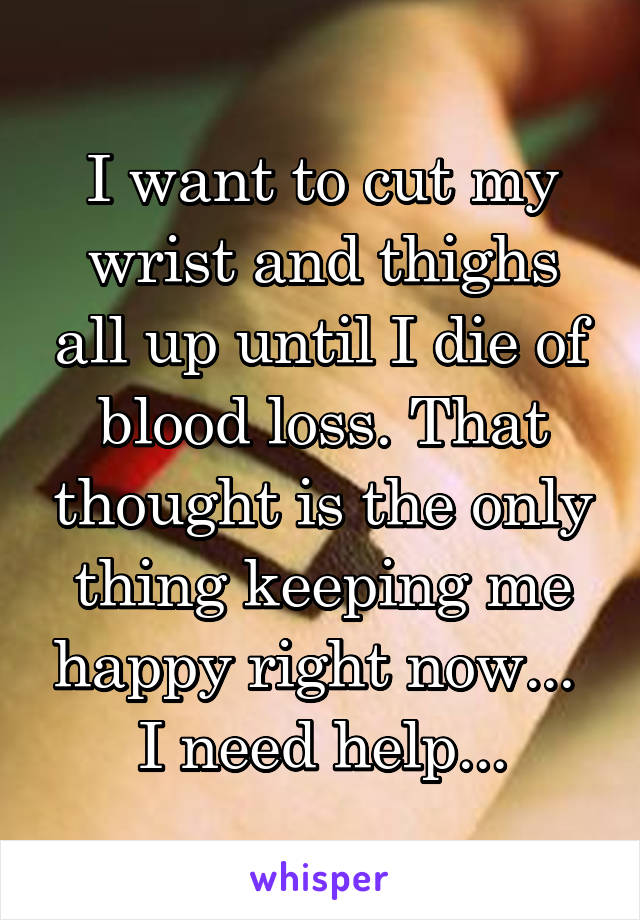 I want to cut my wrist and thighs all up until I die of blood loss. That thought is the only thing keeping me happy right now...  I need help...