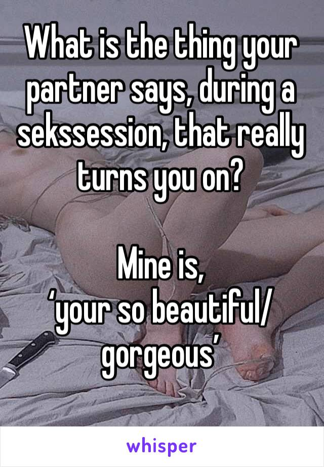 What is the thing your partner says, during a sekssession, that really turns you on?  Mine is,  'your so beautiful/gorgeous'