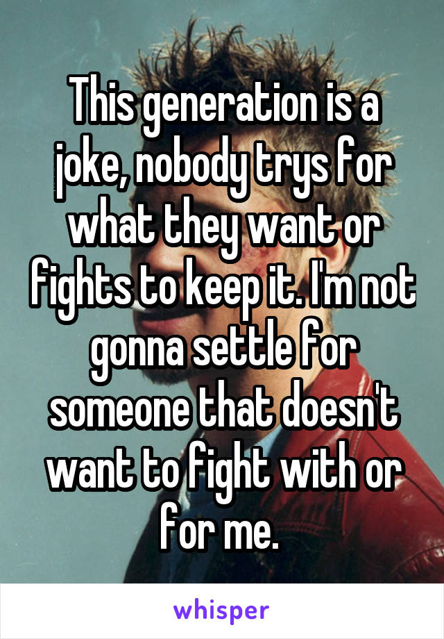 This generation is a joke, nobody trys for what they want or fights to keep it. I'm not gonna settle for someone that doesn't want to fight with or for me.