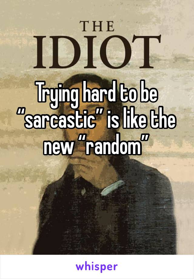 "Trying hard to be ""sarcastic"" is like the new ""random"""
