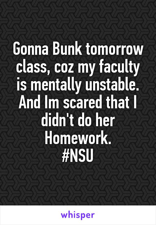 Gonna Bunk tomorrow class, coz my faculty is mentally unstable. And Im scared that I didn't do her Homework. #NSU