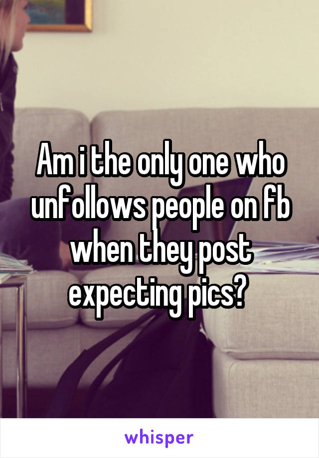 Am i the only one who unfollows people on fb when they post expecting pics?