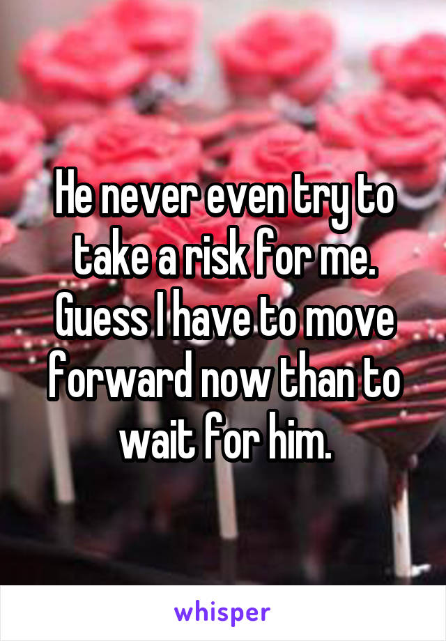 He never even try to take a risk for me. Guess I have to move forward now than to wait for him.