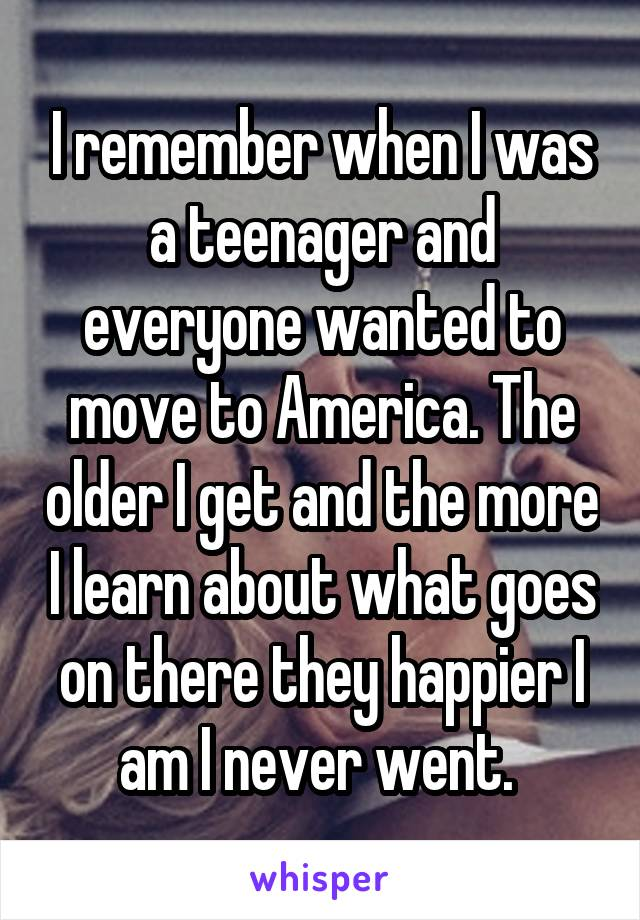I remember when I was a teenager and everyone wanted to move to America. The older I get and the more I learn about what goes on there they happier I am I never went.