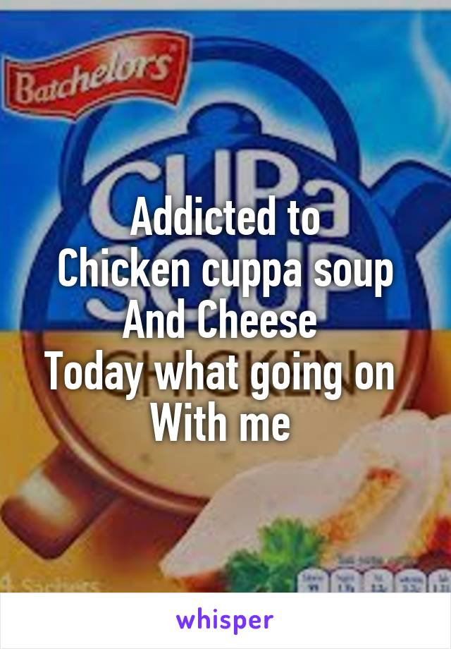 Addicted to Chicken cuppa soup And Cheese  Today what going on  With me