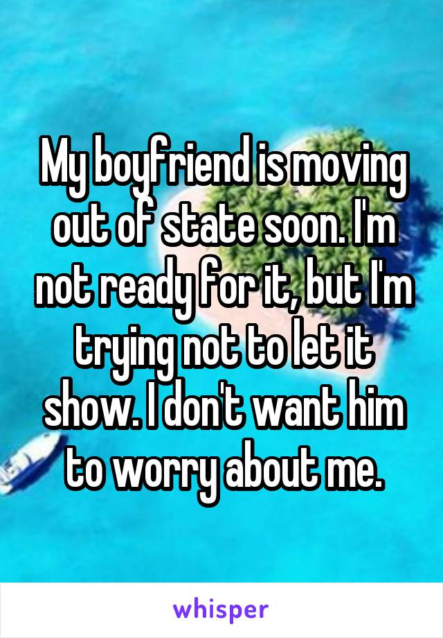 My boyfriend is moving out of state soon. I'm not ready for it, but I'm trying not to let it show. I don't want him to worry about me.
