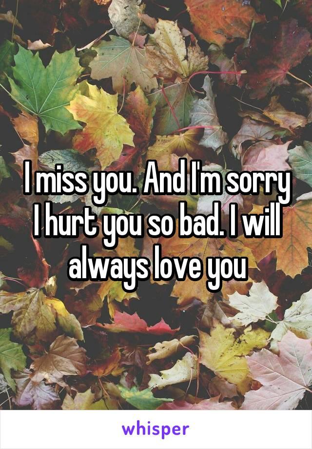 I miss you. And I'm sorry I hurt you so bad. I will always love you