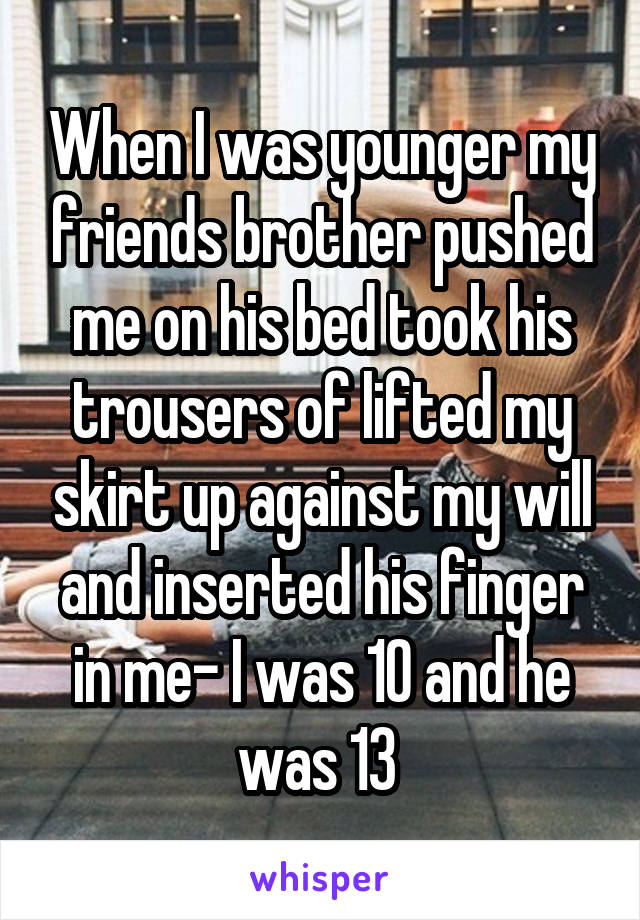 When I was younger my friends brother pushed me on his bed took his trousers of lifted my skirt up against my will and inserted his finger in me- I was 10 and he was 13