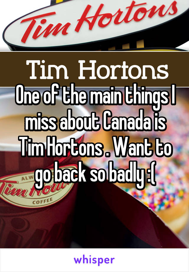 One of the main things I miss about Canada is Tim Hortons . Want to go back so badly :(