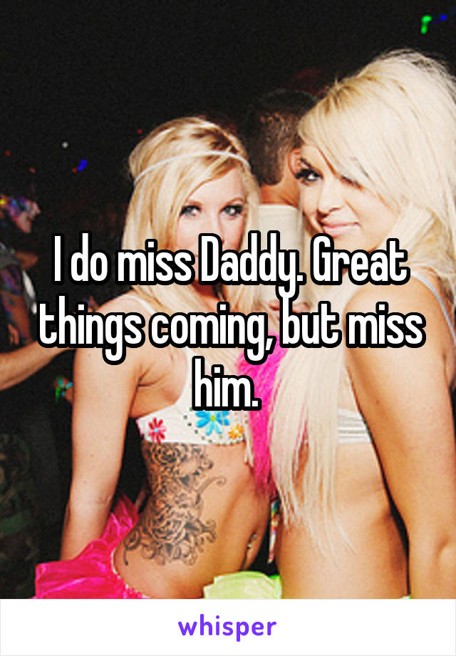 I do miss Daddy. Great things coming, but miss him.