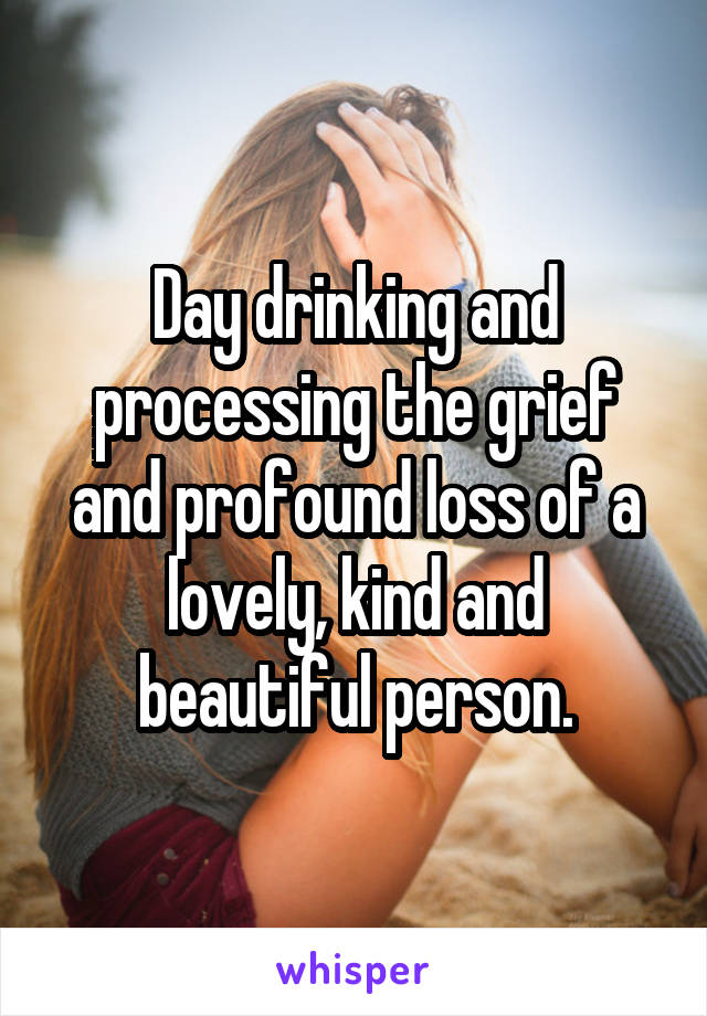 Day drinking and processing the grief and profound loss of a lovely, kind and beautiful person.
