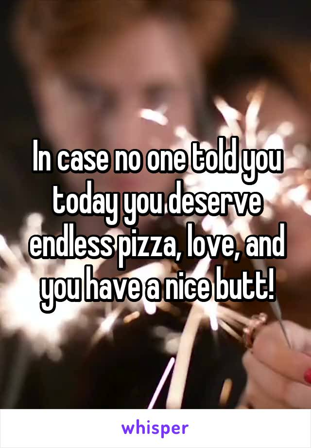 In case no one told you today you deserve endless pizza, love, and you have a nice butt!