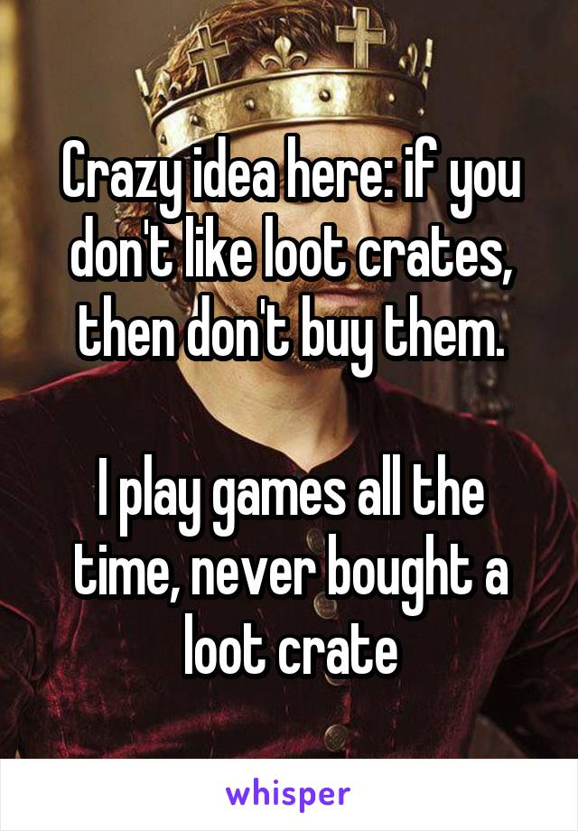 Crazy idea here: if you don't like loot crates, then don't buy them.  I play games all the time, never bought a loot crate