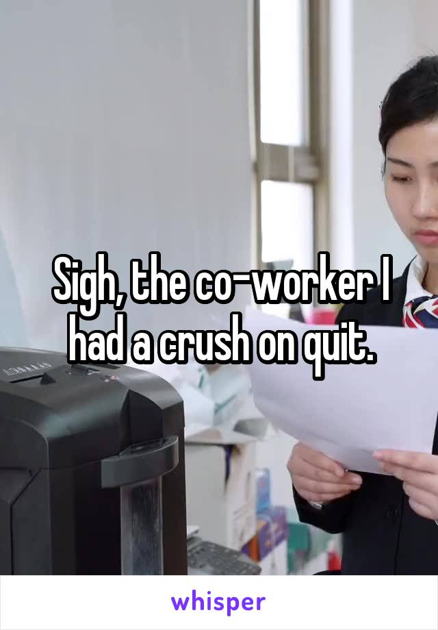 Sigh, the co-worker I had a crush on quit.