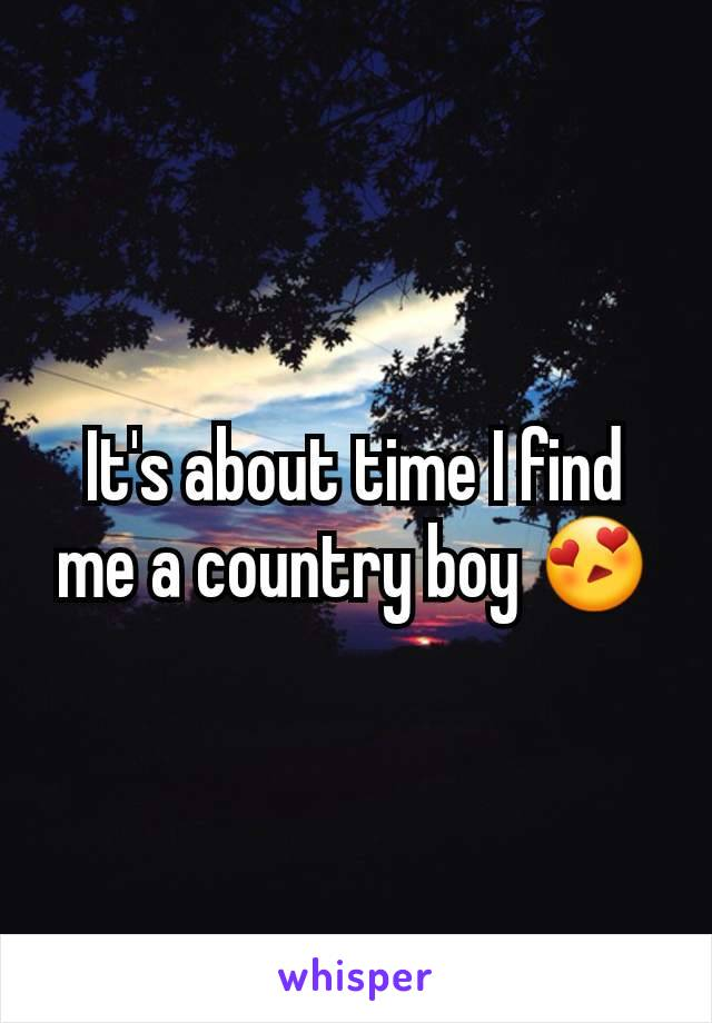 It's about time I find me a country boy 😍
