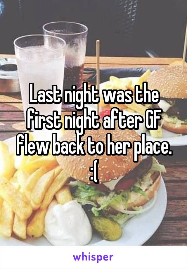 Last night was the first night after GF flew back to her place. :(