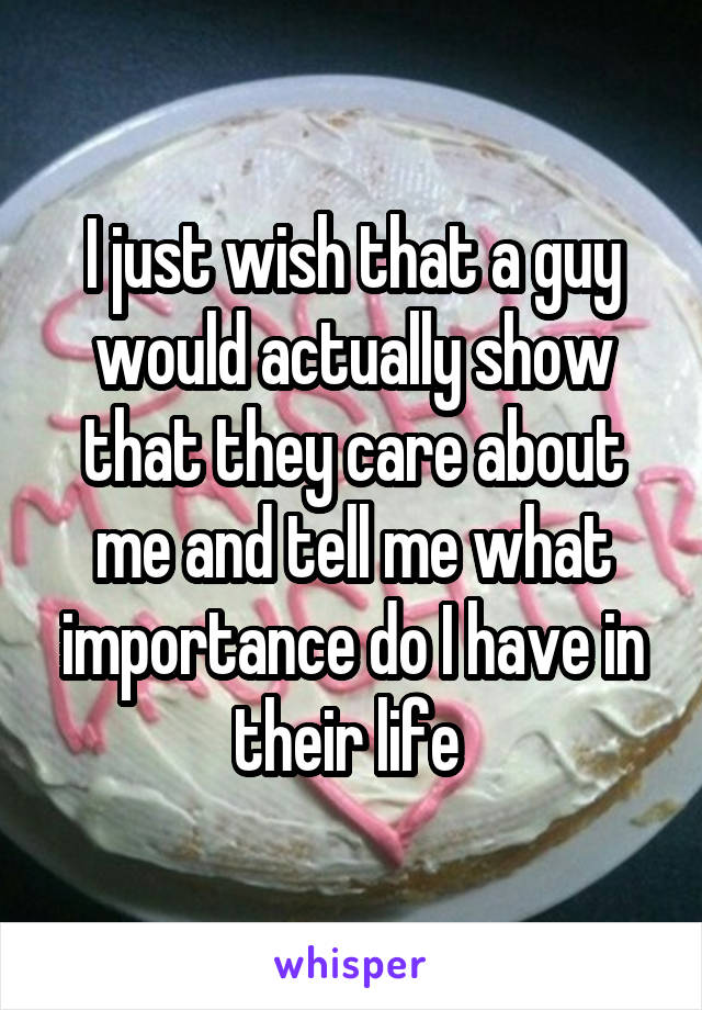 I just wish that a guy would actually show that they care about me and tell me what importance do I have in their life