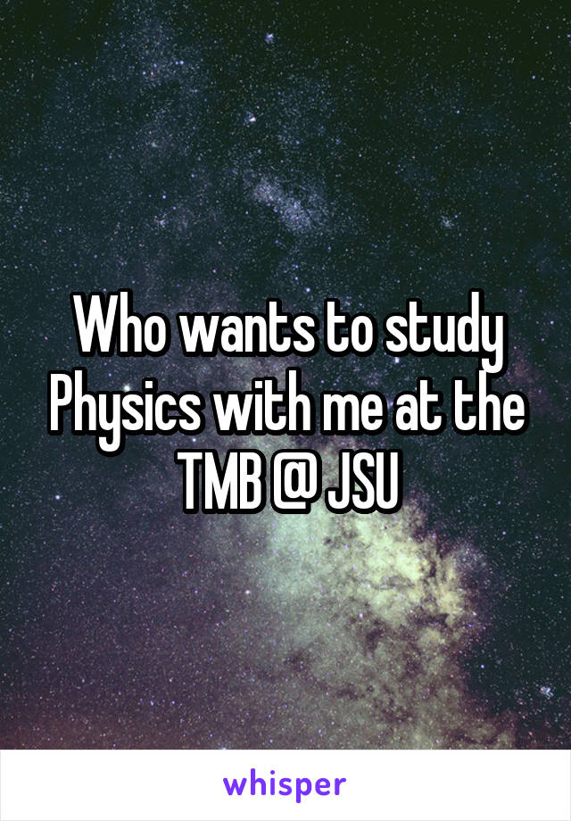 Who wants to study Physics with me at the TMB @ JSU