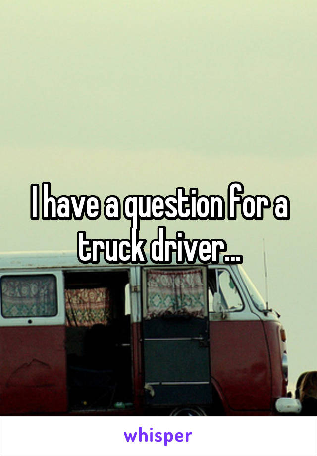 I have a question for a truck driver...