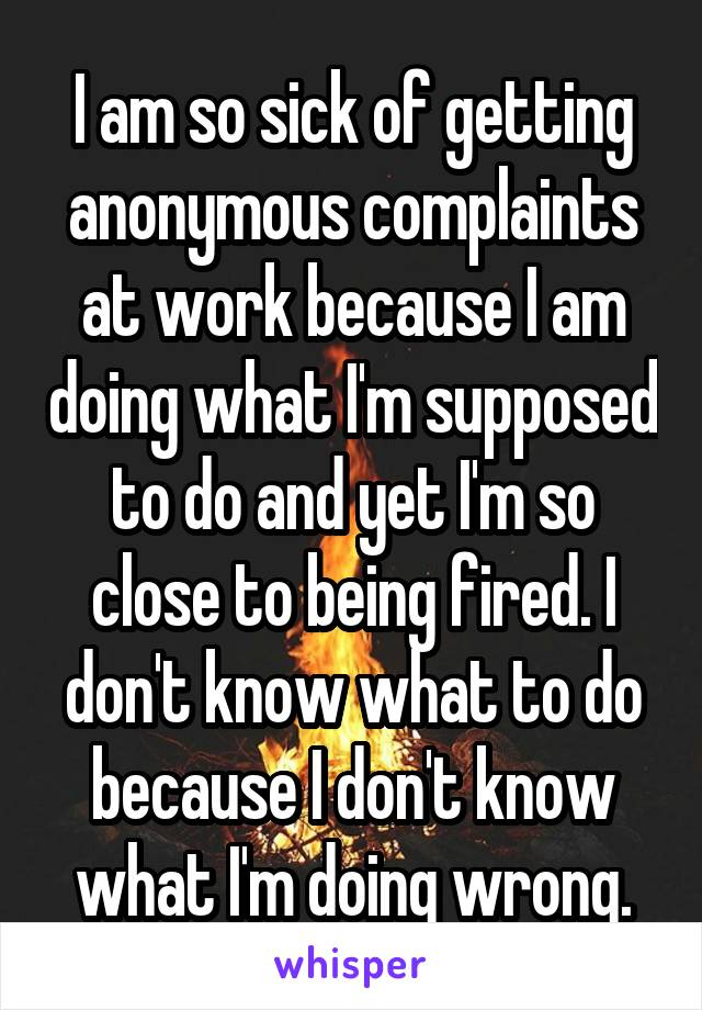 I am so sick of getting anonymous complaints at work because I am doing what I'm supposed to do and yet I'm so close to being fired. I don't know what to do because I don't know what I'm doing wrong.