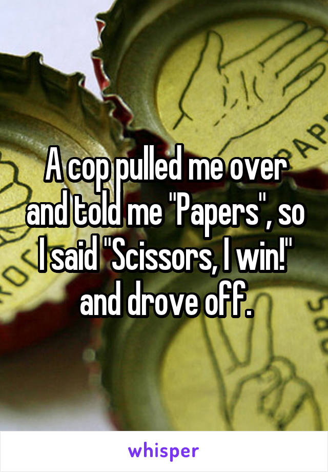 """A cop pulled me over and told me """"Papers"""", so I said """"Scissors, I win!"""" and drove off."""