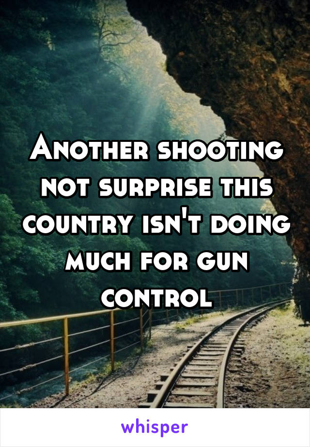 Another shooting not surprise this country isn't doing much for gun control
