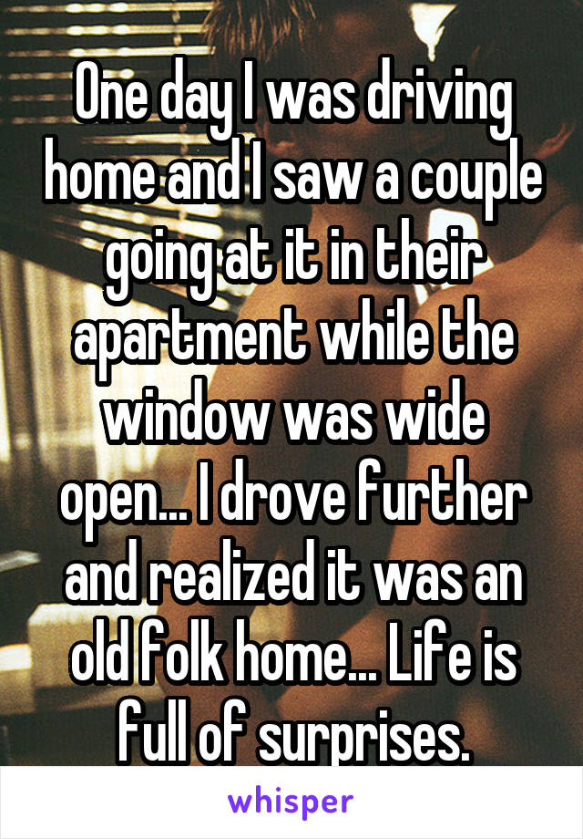 One day I was driving home and I saw a couple going at it in their apartment while the window was wide open... I drove further and realized it was an old folk home... Life is full of surprises.