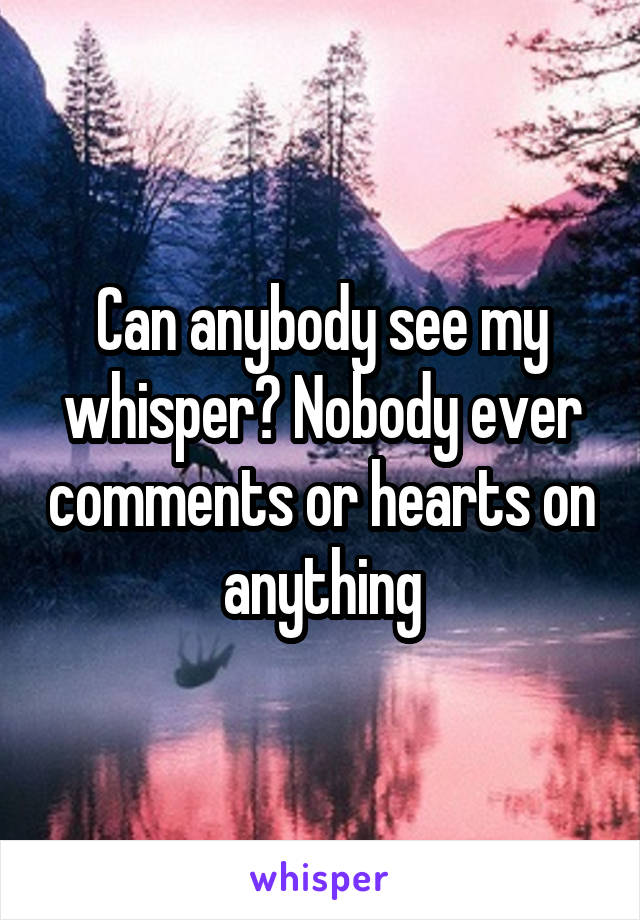 Can anybody see my whisper? Nobody ever comments or hearts on anything