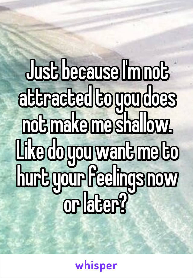 Just because I'm not attracted to you does not make me shallow. Like do you want me to hurt your feelings now or later?